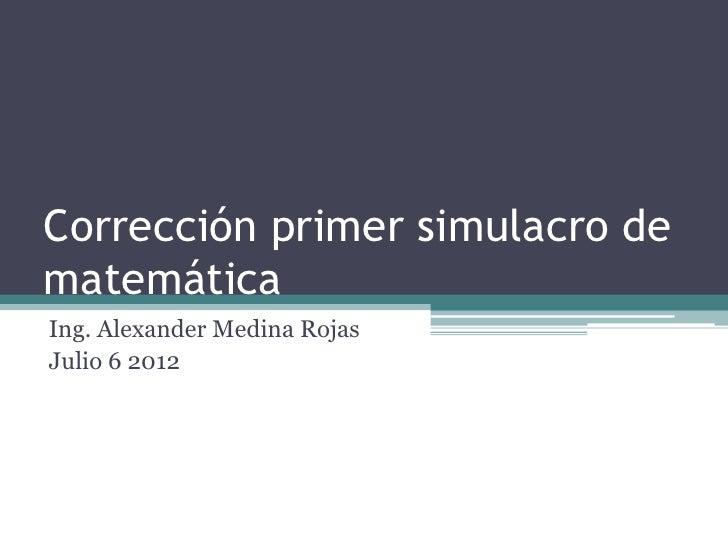 Corrección primer simulacro dematemáticaIng. Alexander Medina RojasJulio 6 2012