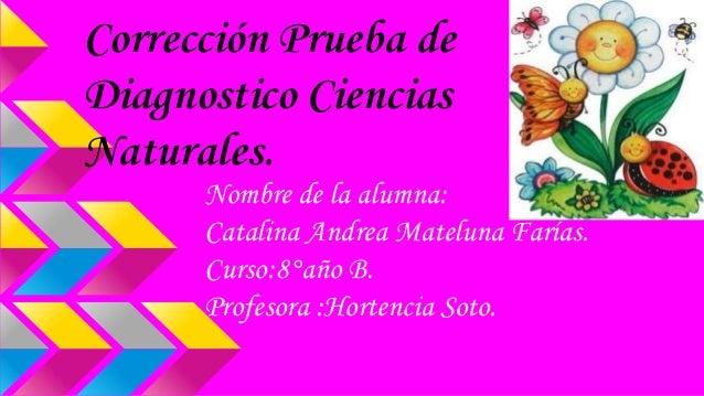 Corrección Prueba de Diagnostico Ciencias Naturales. Nombre de la alumna: Catalina Andrea Mateluna Farías. Curso:8°año B. ...