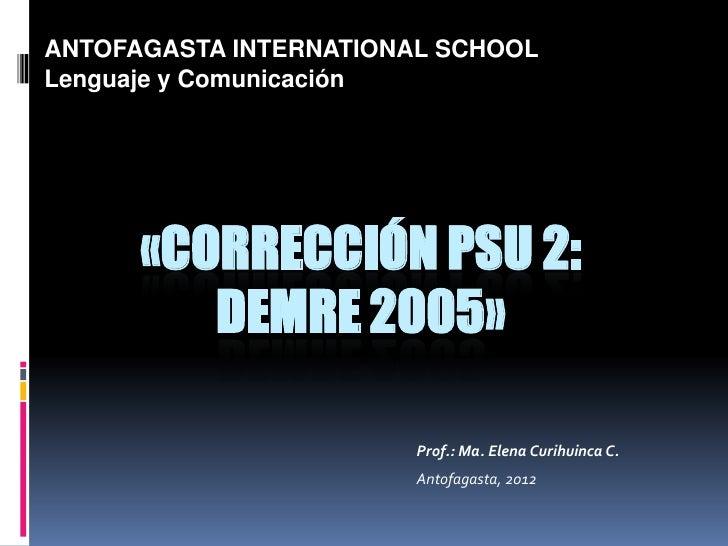 ANTOFAGASTA INTERNATIONAL SCHOOLLenguaje y Comunicación      «CORRECCIÓN PSU 2:         DEMRE 2005»                       ...