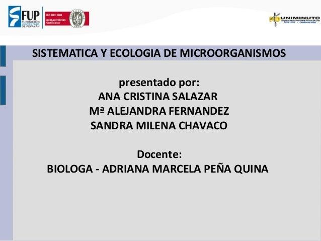 SISTEMATICA Y ECOLOGIA DE MICROORGANISMOS  presentado por:  ANA CRISTINA SALAZAR  Mª ALEJANDRA FERNANDEZ  SANDRA MILENA CH...