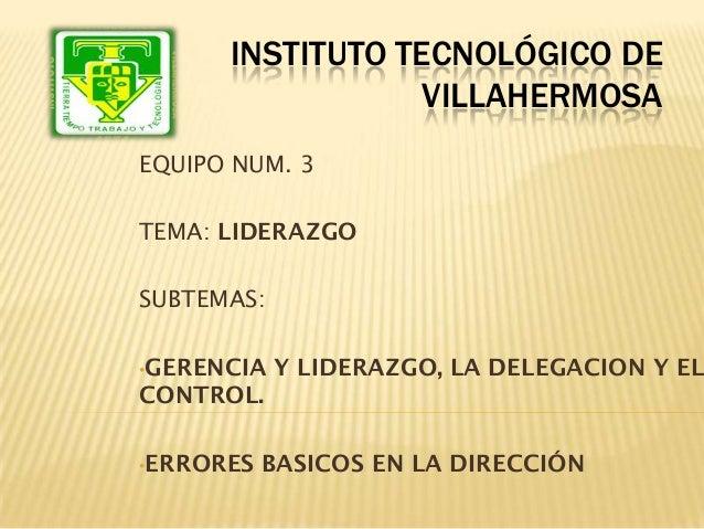 INSTITUTO TECNOLÓGICO DE                  VILLAHERMOSAEQUIPO NUM. 3TEMA: LIDERAZGOSUBTEMAS:•GERENCIA   Y LIDERAZGO, LA DEL...