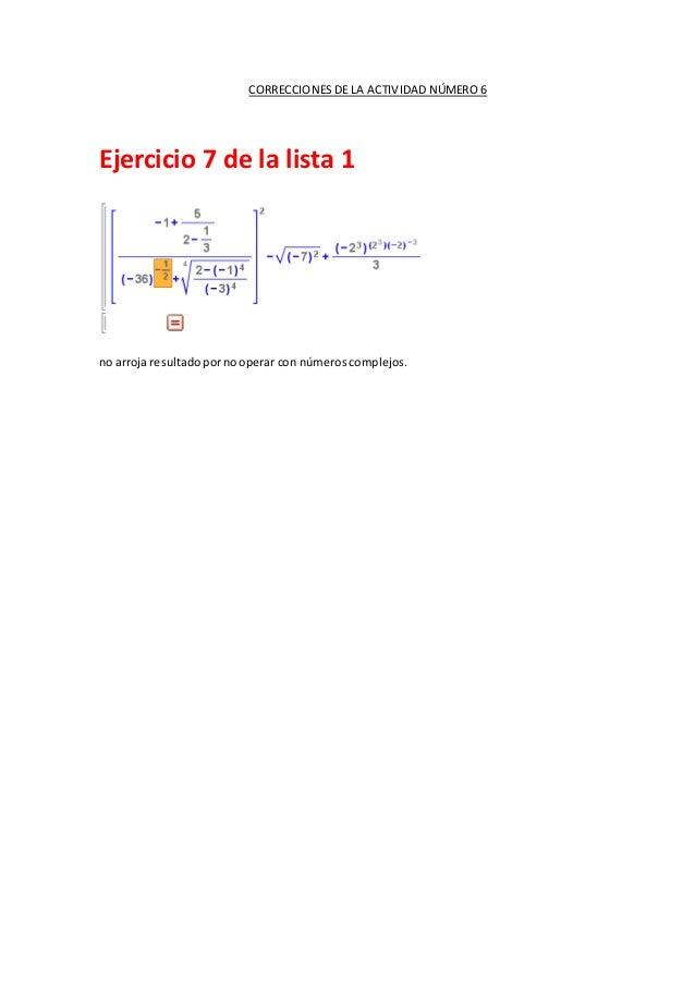 CORRECCIONES DE LA ACTIVIDAD NÚMERO 6 Ejercicio 7 de la lista 1 no arroja resultadopornooperar con númeroscomplejos.