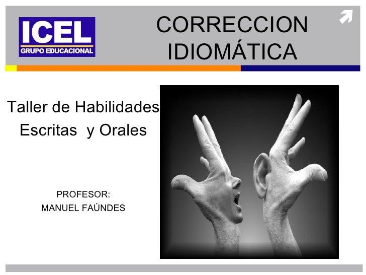 CORRECCION                      IDIOMÁTICATaller de Habilidades Escritas y Orales      PROFESOR:    MANUEL FAÚNDES