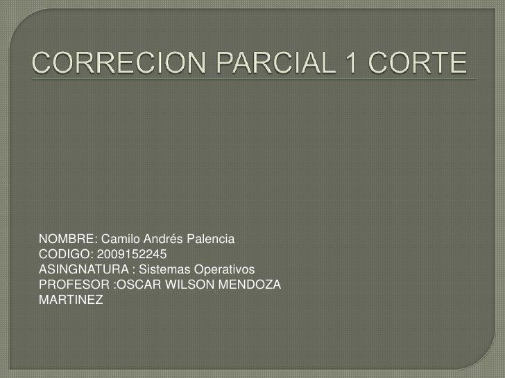 NOMBRE: Camilo Andrés PalenciaCODIGO: 2009152245ASINGNATURA : Sistemas OperativosPROFESOR :OSCAR WILSON MENDOZAMARTINEZ