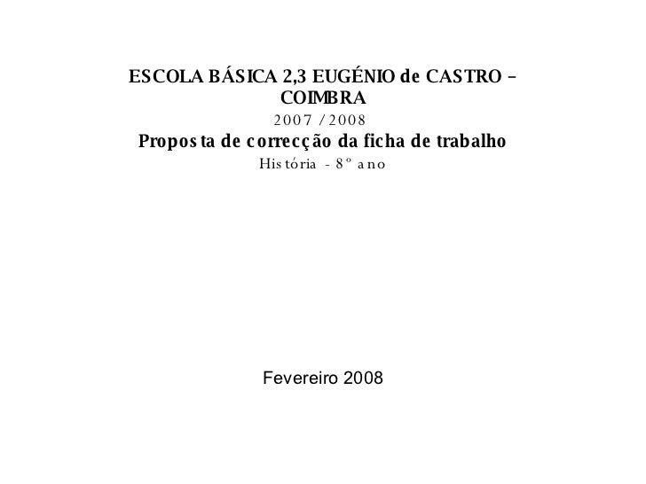 ESCOLA BÁSICA 2,3 EUGÉNIO de CASTRO – COIMBRA 2007 / 2008   Proposta de correcção da ficha de trabalho História - 8º ano F...
