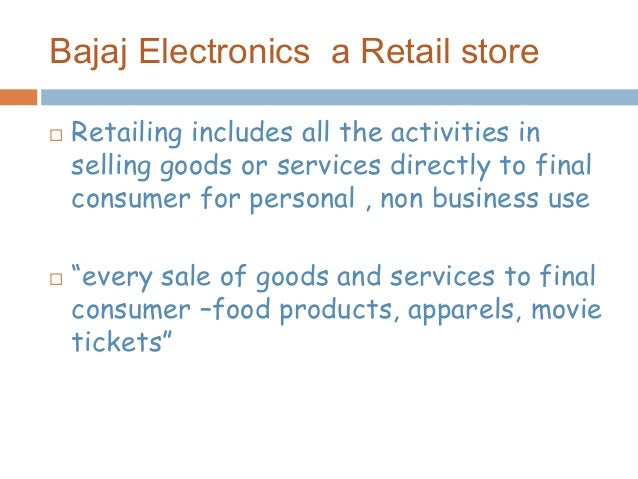 Bajaj Electronics a Retail store  Retailing includes all the activities in selling goods or services directly to final co...