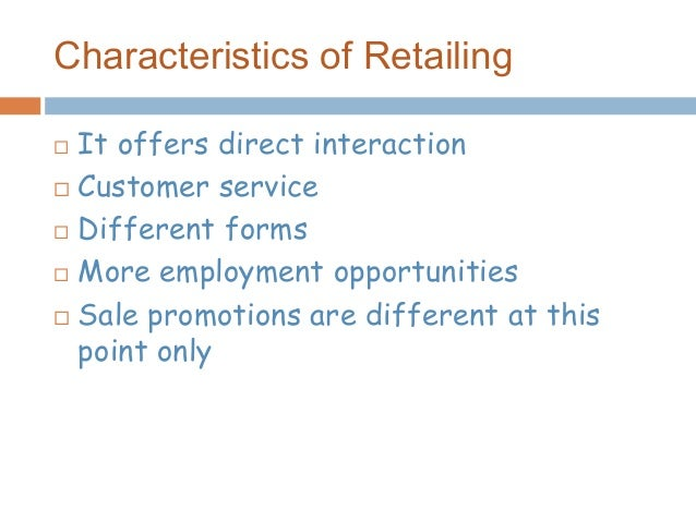 Characteristics of Retailing  It offers direct interaction  Customer service  Different forms  More employment opportu...