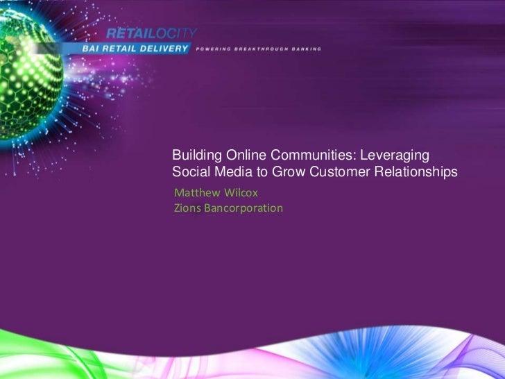 Building Online Communities: LeveragingSocial Media to Grow Customer RelationshipsMatthew WilcoxZions Bancorporation