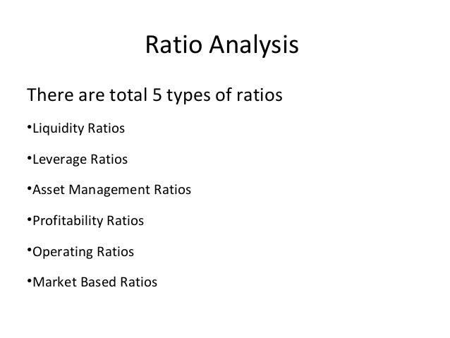 Ratio AnalysisThere are total 5 types of ratios•Liquidity Ratios•Leverage Ratios•Asset Management Ratios•Profitability Rat...