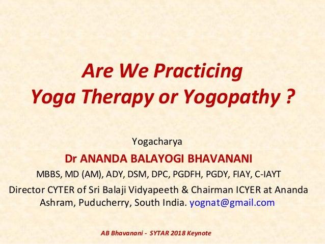 Are We Practicing Yoga Therapy or Yogopathy ? Yogacharya Dr ANANDA BALAYOGI BHAVANANI MBBS, MD (AM), ADY, DSM, DPC, PGDFH,...