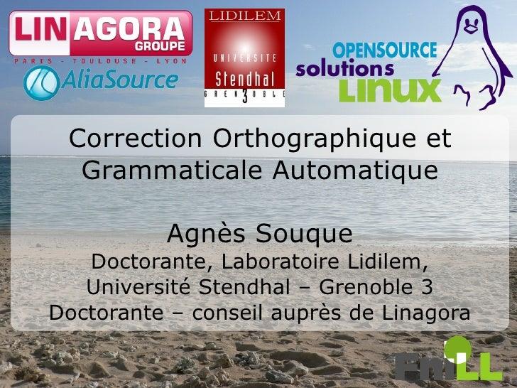 Correction Orthographique et   Grammaticale Automatique            Agnès Souque    Doctorante, Laboratoire Lidilem,    Uni...