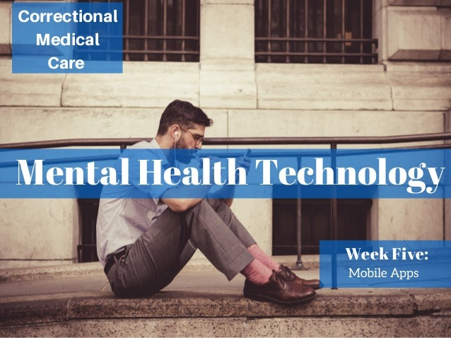 Mental Health Technology Correctional Medical Care Week Five: Mobile Apps