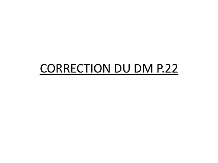 CORRECTION DU DM P.22<br />