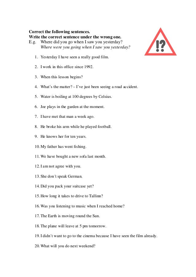 Correct the following sentences.Write the correct sentence under the wrong one.E.g. Where did you go when I saw you yester...