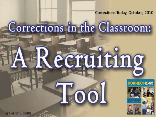 Corrections Today - Corrections in the Classroom - A Recruiting Tool Carter F. Smith Corrections Today, October, 2010