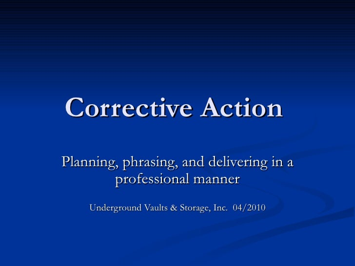 Corrective Action  Planning, phrasing, and delivering in a professional manner Underground Vaults & Storage, Inc.  04/2010