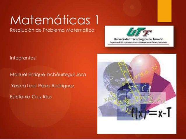 Matemáticas 1 Resolución de Problema Matemático Integrantes: Manuel Enrique Incháurregui Jara Yesica Lizet Pérez Rodríguez...