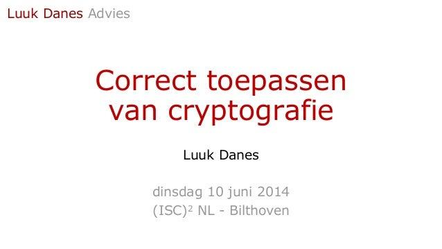 Correct toepassen van cryptografie Luuk Danes dinsdag 10 juni 2014 (ISC)2 NL - Bilthoven Luuk Danes Advies