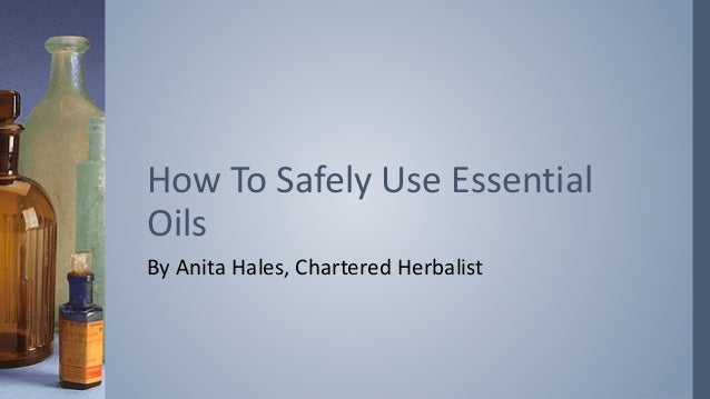 By Anita Hales, Chartered Herbalist How To Safely Use Essential Oils