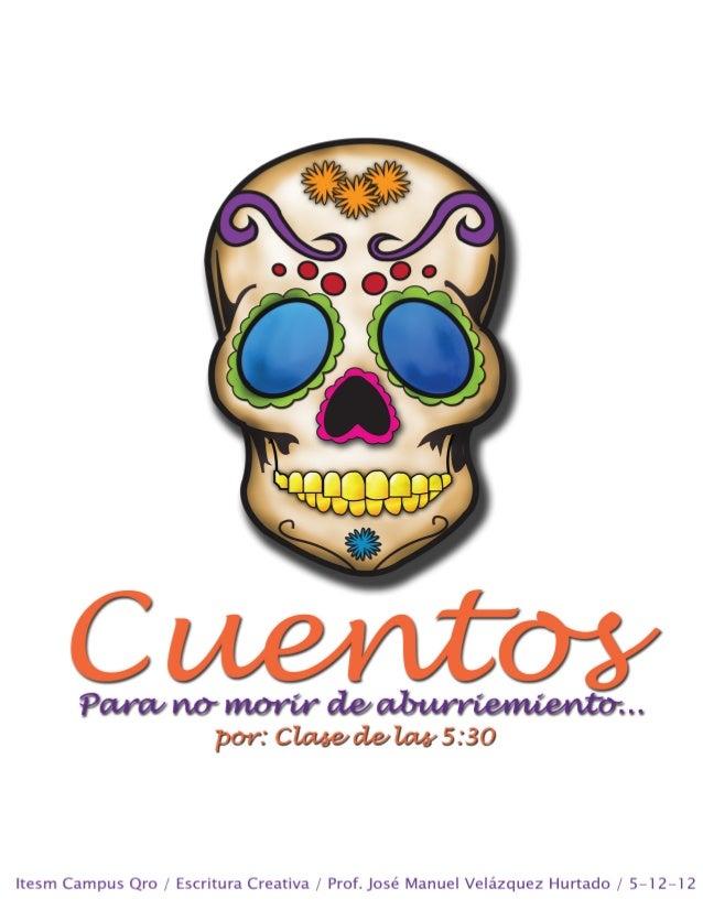 Cuentos Para no morir de aburrimiento… 2a edición: Agosto-Diciembre de 2012 © ITESM Campus Qro Asesor Ing. José Manuel Vel...