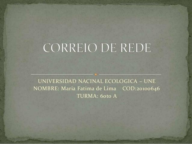 UNIVERSIDAD NACINAL ECOLOGICA – UNENOMBRE: Maria Fatima de Lima COD:20100646TURMA: 60to A