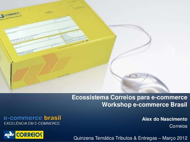 Ecossistema Correios para e-commerce         Workshop e-commerce Brasil                              Alex do Nascimento   ...