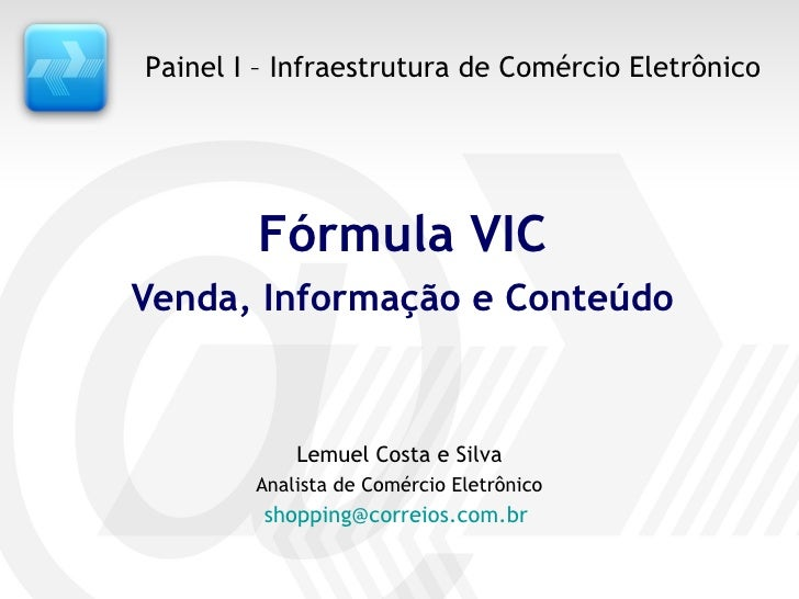 Fórmula VIC Venda, Informação e Conteúdo Lemuel Costa e Silva Analista de Comércio Eletrônico [email_address]   Painel I –...
