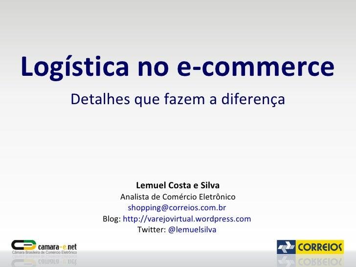 Logística no e-commerce Detalhes que fazem a diferença Lemuel Costa e Silva Analista de Comércio Eletrônico [email_address...