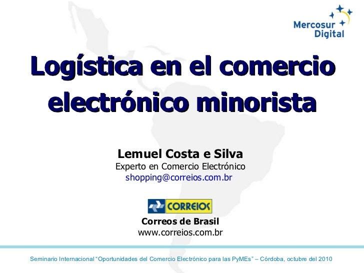 Logística en el comercio electrónico minorista Lemuel Costa e Silva Experto en Comercio Electrónico shopping@correios.com....