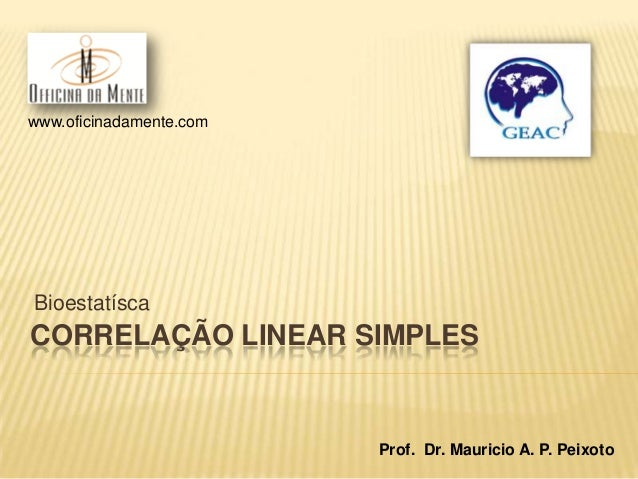 www.oficinadamente.com  Bioestatísca  CORRELAÇÃO LINEAR SIMPLES  Prof. Dr. Mauricio A. P. Peixoto