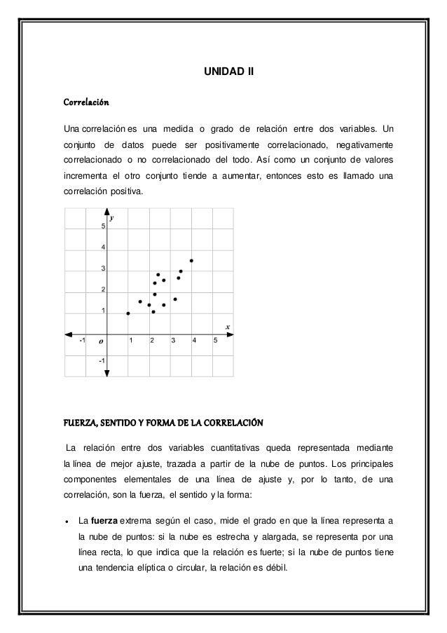 UNIDAD II Correlación Una correlación es una medida o grado de relación entre dos variables. Un conjunto de datos puede se...