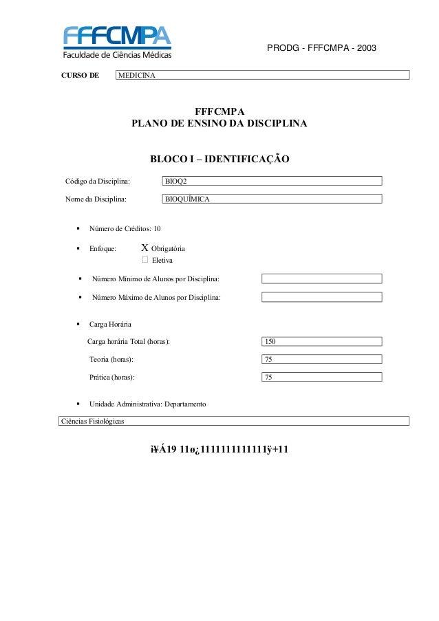 PRODG - FFFCMPA - 2003 CURSO DE MEDICINA FFFCMPA PLANO DE ENSINO DA DISCIPLINA BLOCO I – IDENTIFICAÇÃO Código da Disciplin...