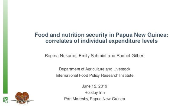 Food and nutrition security in Papua New Guinea: correlates of individual expenditure levels Regina Nukundj, Emily Schmidt...