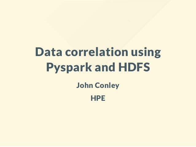 Data correlation using Pyspark and HDFS John Conley HPE