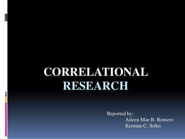 CORRELATIONAL  RESEARCH  Reported by:  Aileen Mae B. Romero  Kristine C. Soltis