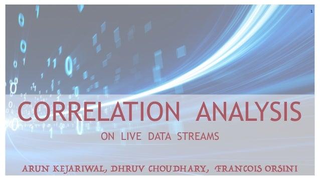 1 CORRELATION ANALYSIS ON LIVE DATA STREAMS ARUN KEJARIWAL, DHRUV CHOUDHARY, FRANCOIS ORSINI