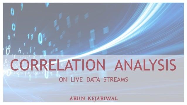1 CORRELATION ANALYSIS ON LIVE DATA STREAMS ARUN KEJARIWAL