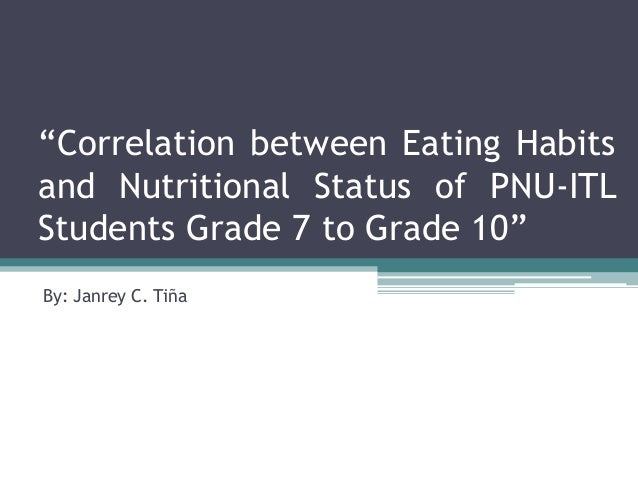 """""""Correlation between Eating Habits and Nutritional Status of PNU-ITL Students Grade 7 to Grade 10"""" By: Janrey C. Tiña"""
