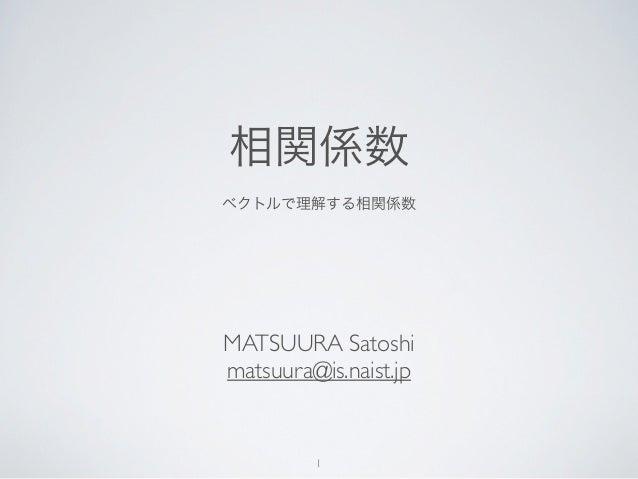 相関係数ベクトルで理解する相関係数MATSUURA Satoshimatsuura@is.naist.jp         1