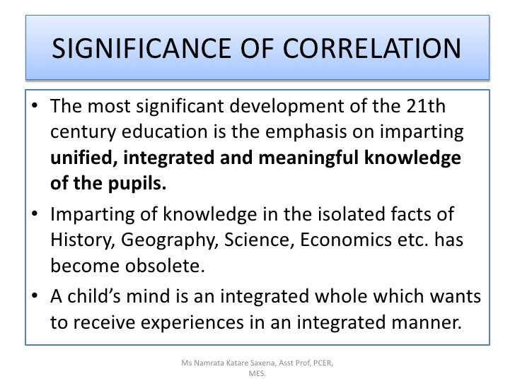 SIGNIFICANCE OF CORRELATION<br />The most significant development of the 21th century education is the emphasis on imparti...