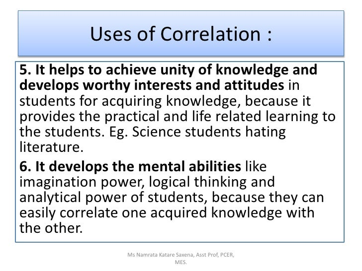Uses of Correlation :<br />5. It helps to achieve unity of knowledge and develops worthy interests and attitudes in studen...