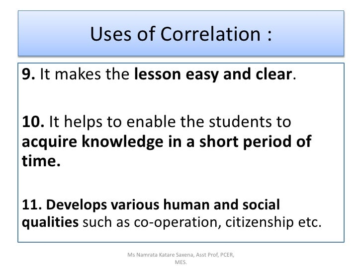 Uses of Correlation :<br />9. It makes the lesson easy and clear.<br />10. It helps to enable the students to acquire know...