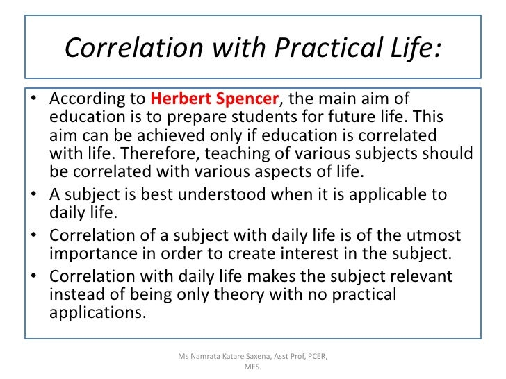 Correlation with Practical Life:<br />According to Herbert Spencer, the main aim of education is to prepare students for f...