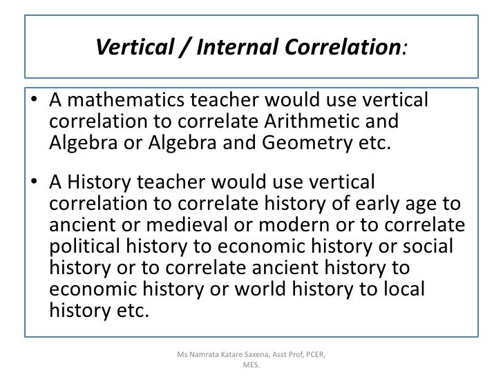 A mathematics teacher would use vertical correlation to correlate Arithmetic and Algebra or Algebra and Geometry etc.<br /...