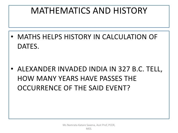 MATHEMATICS AND HISTORY<br />MATHS HELPS HISTORY IN CALCULATION OF DATES.<br />ALEXANDER INVADED INDIA IN 327 B.C. TELL, H...