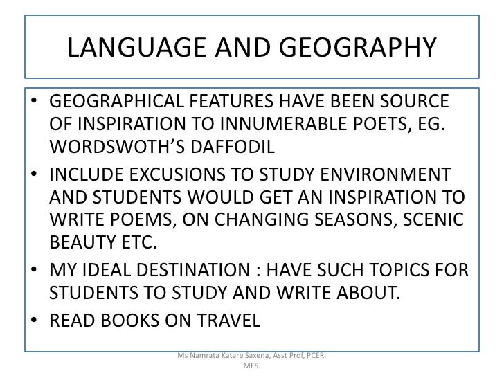 LANGUAGE AND GEOGRAPHY<br />GEOGRAPHICAL FEATURES HAVE BEEN SOURCE OF INSPIRATION TO INNUMERABLE POETS, EG. WORDSWOTH'S DA...