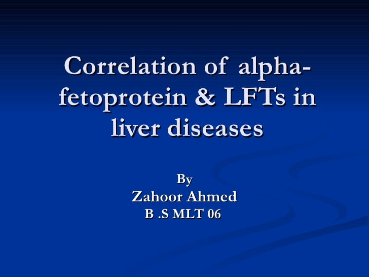 Correlation of alpha-fetoprotein & LFTs in liver diseases By Zahoor Ahmed B .S MLT 06