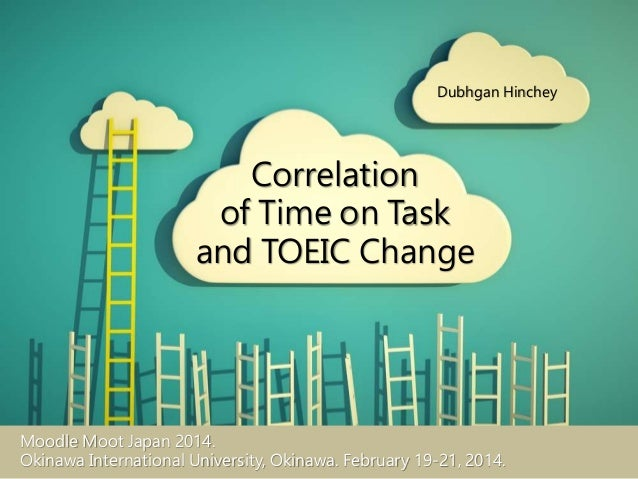 Correlation of Time on Task and TOEIC Change Dubhgan Hinchey Moodle Moot Japan 2014. Okinawa International University, Oki...