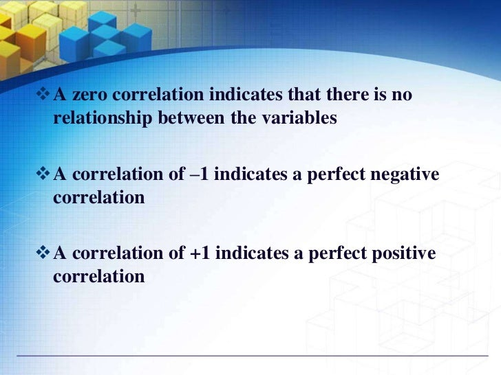 A zero correlation indicates that there is no relationship between the variablesA correlation of –1 indicates a perfect ...