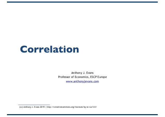 Correlation Anthony J. Evans Professor of Economics, ESCP Europe www.anthonyjevans.com (cc) Anthony J. Evans 2019 | http:/...